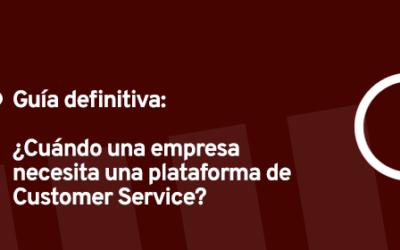 Guía definitiva ¿Cuándo una empresa necesita una Plataforma de Customer Service?